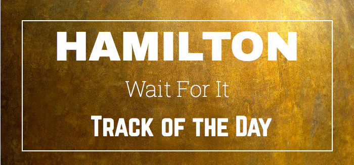 'Wait For It' – Hamilton – Track Of The Day